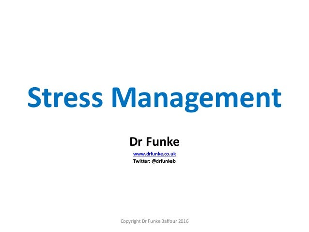 Stress Management Dr Funke www.drfunke.co.uk Twitter: @drfunkeb Copyright Dr Funke Baffour 2016