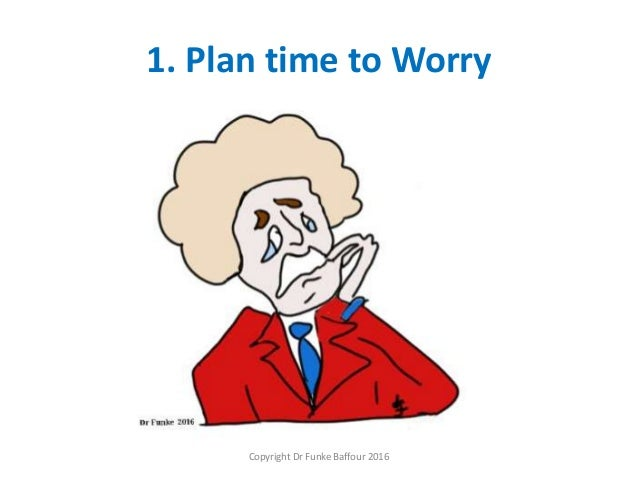 1. Plan time to Worry Copyright Dr Funke Baffour 2016