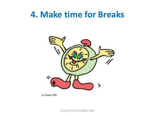 4. Make time for Breaks Copyright Dr Funke Baffour 2016