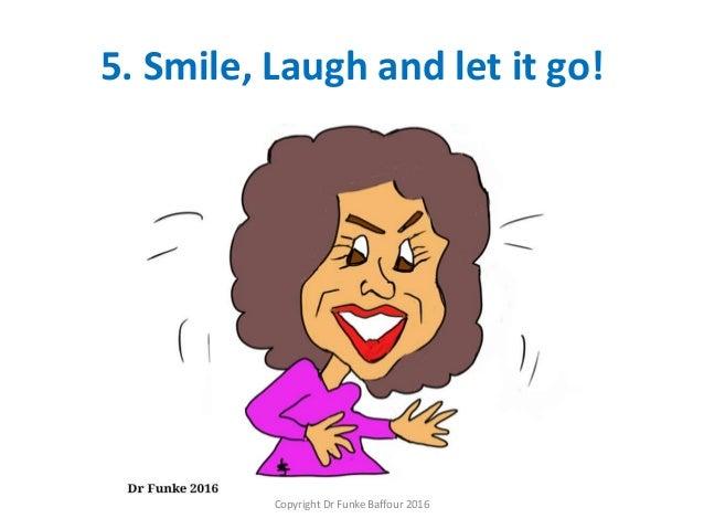 5. Smile, Laugh and let it go! Copyright Dr Funke Baffour 2016