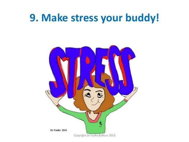 9. Make stress your buddy! Copyright Dr Funke Baffour 2016