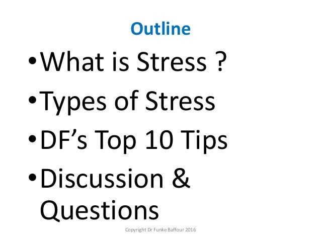 Outline •What is Stress ? •Types of Stress •DF's Top 10 Tips •Discussion & QuestionsCopyright Dr Funke Baffour 2016