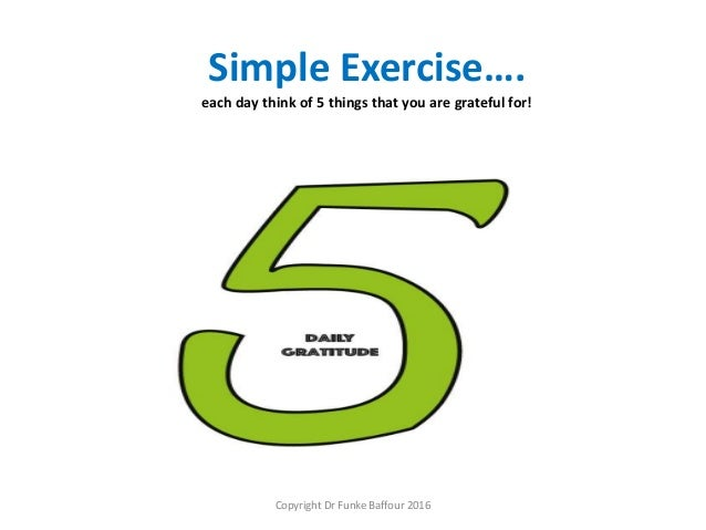 Simple Exercise…. each day think of 5 things that you are grateful for! Copyright Dr Funke Baffour 2016