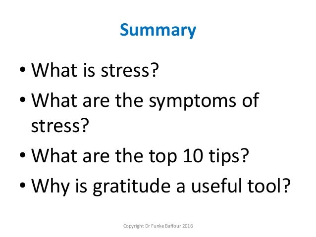 Summary • What is stress? • What are the symptoms of stress? • What are the top 10 tips? • Why is gratitude a useful tool?...