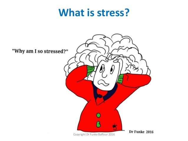 What is stress? Copyright Dr Funke Baffour 2016