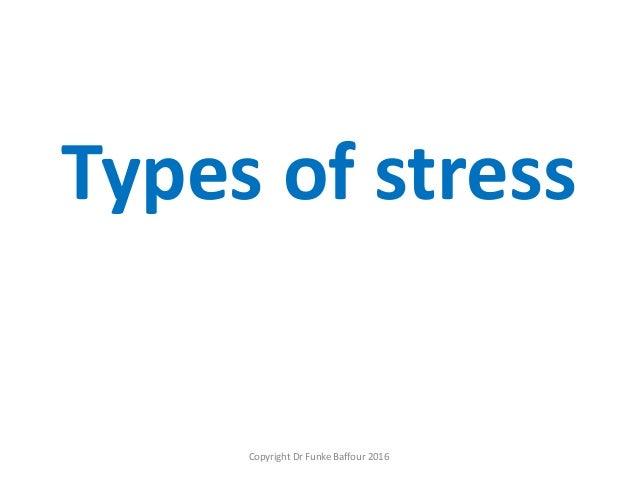 Types of stress Copyright Dr Funke Baffour 2016