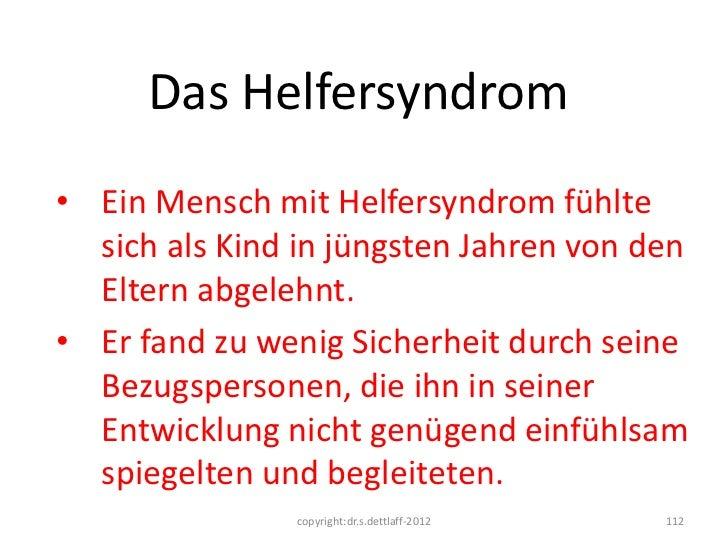 Das Helfersyndrom• Ein Mensch mit Helfersyndrom fühlte  sich als Kind in jüngsten Jahren von den  Eltern abgelehnt.• Er fa...