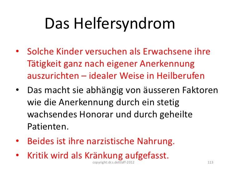 Das Helfersyndrom• Solche Kinder versuchen als Erwachsene ihre  Tätigkeit ganz nach eigener Anerkennung  auszurichten – id...
