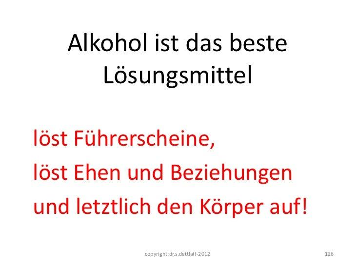 Alkohol ist das beste      Lösungsmittellöst Führerscheine,löst Ehen und Beziehungenund letztlich den Körper auf!         ...