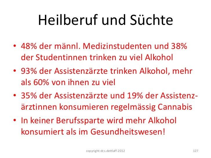 Heilberuf und Süchte• 48% der männl. Medizinstudenten und 38%  der Studentinnen trinken zu viel Alkohol• 93% der Assistenz...