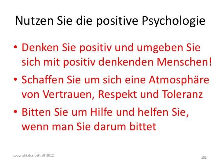 Nutzen Sie die positive Psychologie• Denken Sie positiv und umgeben Sie  sich mit positiv denkenden Menschen!• Schaffen Si...