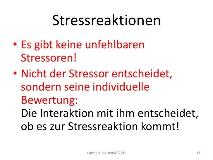 Stressreaktionen• Es gibt keine unfehlbaren  Stressoren!• Nicht der Stressor entscheidet,  sondern seine individuelle  Bew...
