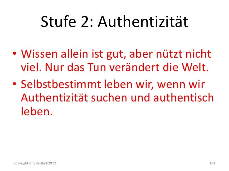Stufe 2: Authentizität• Wissen allein ist gut, aber nützt nicht  viel. Nur das Tun verändert die Welt.• Selbstbestimmt leb...