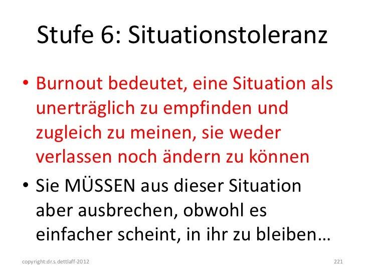 Stufe 6: Situationstoleranz• Burnout bedeutet, eine Situation als  unerträglich zu empfinden und  zugleich zu meinen, sie ...