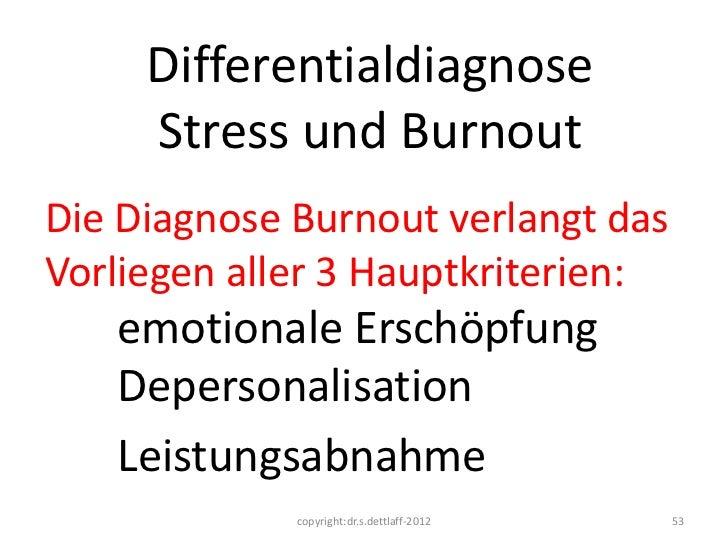Differentialdiagnose     Stress und BurnoutDie Diagnose Burnout verlangt dasVorliegen aller 3 Hauptkriterien:   emotionale...