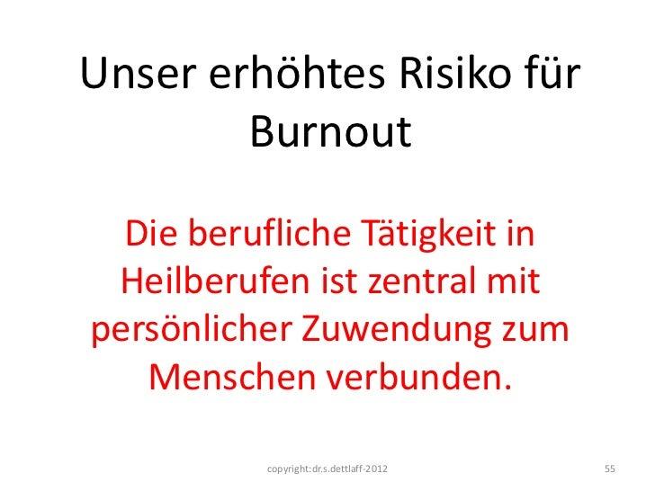 Unser erhöhtes Risiko für        Burnout  Die berufliche Tätigkeit in Heilberufen ist zentral mitpersönlicher Zuwendung zu...