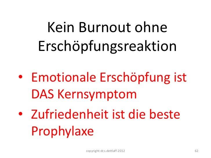 Kein Burnout ohne   Erschöpfungsreaktion• Emotionale Erschöpfung ist  DAS Kernsymptom• Zufriedenheit ist die beste  Prophy...