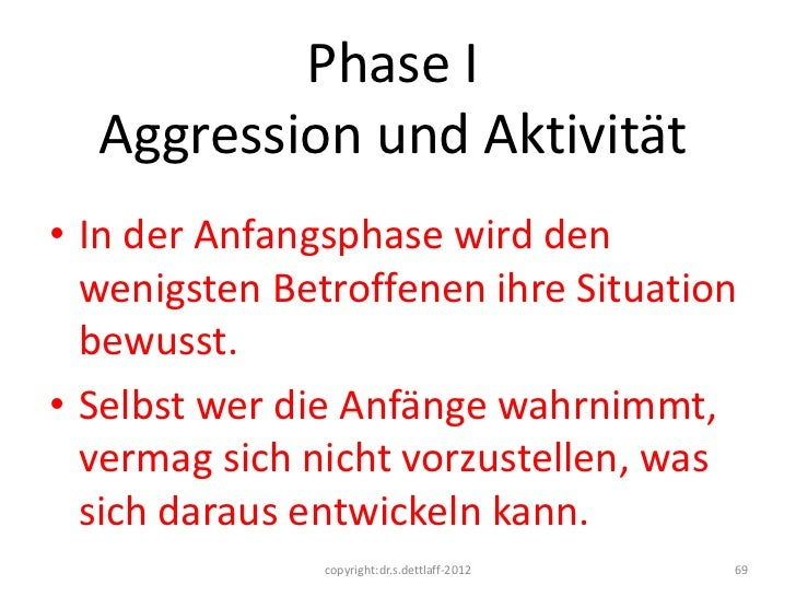 Phase I  Aggression und Aktivität• In der Anfangsphase wird den  wenigsten Betroffenen ihre Situation  bewusst.• Selbst we...