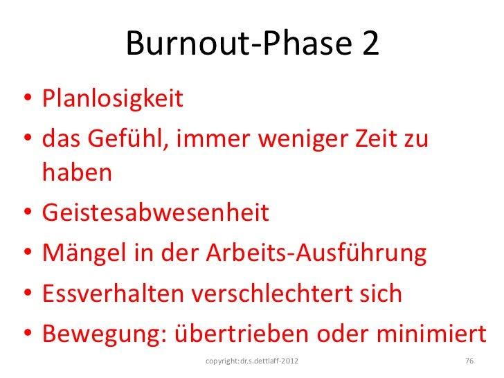 Burnout-Phase 2• Planlosigkeit• das Gefühl, immer weniger Zeit zu  haben• Geistesabwesenheit• Mängel in der Arbeits-Ausfüh...