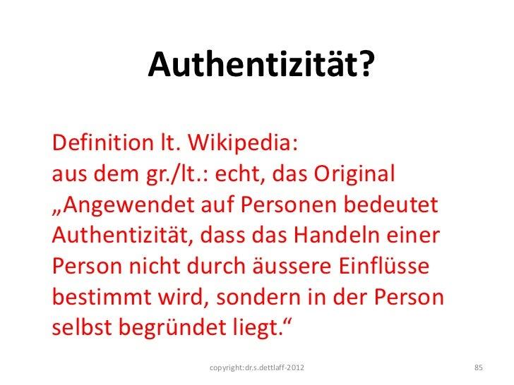 """Authentizität?Definition lt. Wikipedia:aus dem gr./lt.: echt, das Original""""Angewendet auf Personen bedeutetAuthentizität, ..."""