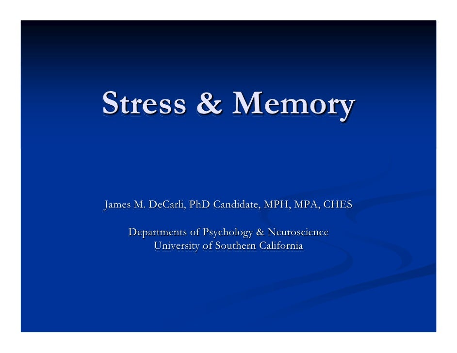Stress & Memory  James M. DeCarli, PhD Candidate, MPH, MPA, CHES      Departments of Psychology & Neuroscience         Uni...