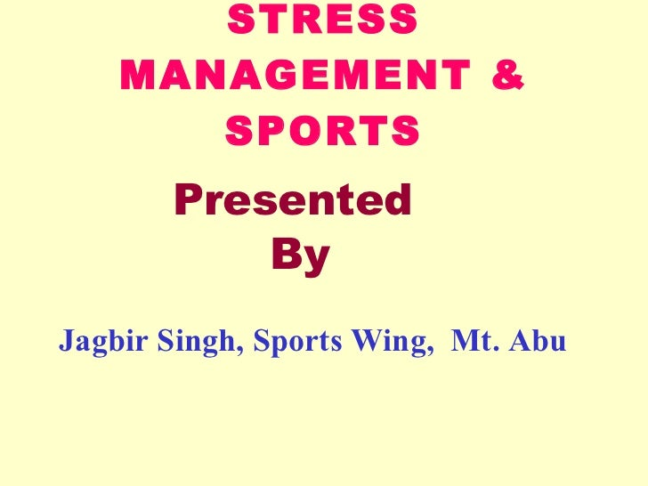 STRESS  MANAGEMENT & SPORTS Jagbir Singh, Sports Wing,  Mt. Abu Presented  By