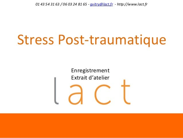 01 43 54 31 63 / 06 03 24 81 65 - gvitry@lact.fr - http://www.lact.fr  Stress Post-traumatique Enregistrement Extrait d'at...
