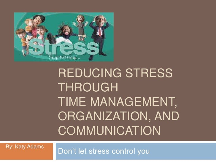 Reducing stress throughtime management, organization, and communication<br />Don't let stress control you<br />By: Katy Ad...