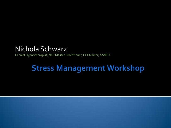 Stress Management Workshop<br />Nichola Schwarz<br />Clinical Hypnotherapist, NLP Master Practitioner, EFT trainer, AAMET<...