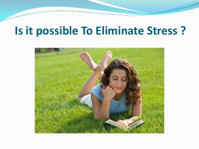 Is it possible To Eliminate Stress ?