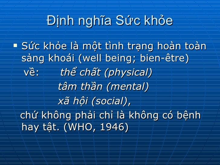 Định nghĩa Sức khỏe <ul><li>Sức khỏe là một tình trạng hoàn toàn sảng khoái (well being; bien-être)  </li></ul><ul><li>về:...
