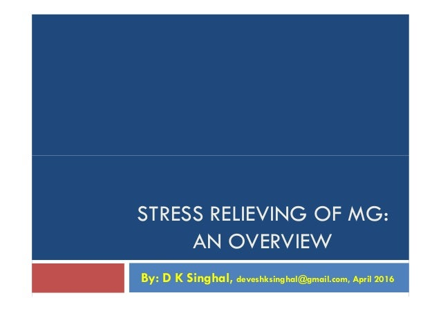 STRESS RELIEVING OF MG: AN OVERVIEW By: D K Singhal, deveshksinghal@gmail.com, April 2016