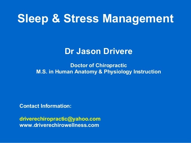 Sleep & Stress Management Dr Jason Drivere Doctor of Chiropractic M.S. in Human Anatomy & Physiology Instruction Contact I...