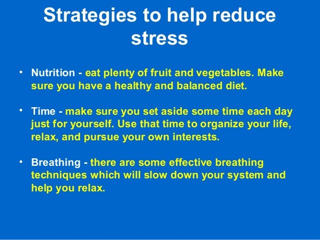 Strategies to help reduce stress • Nutrition - eat plenty of fruit and vegetables. Make sure you have a healthy and balanc...