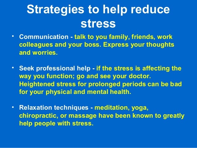 Strategies to help reduce stress • Communication - talk to you family, friends, work colleagues and your boss. Express you...
