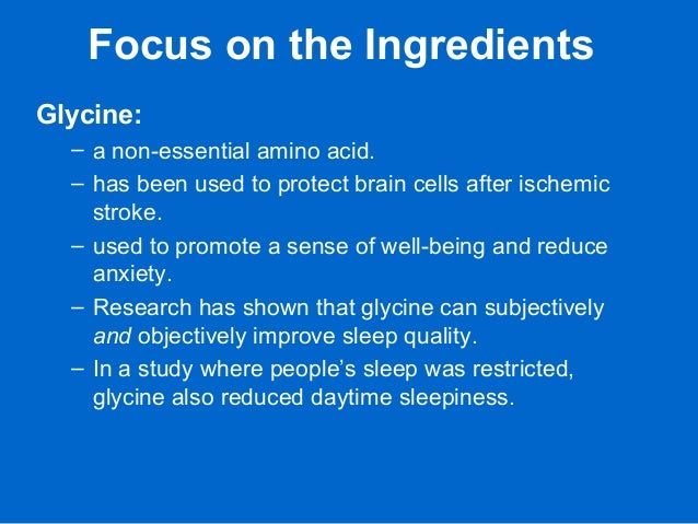 Focus on the Ingredients Glycine: – a non-essential amino acid. – has been used to protect brain cells after ischemic stro...