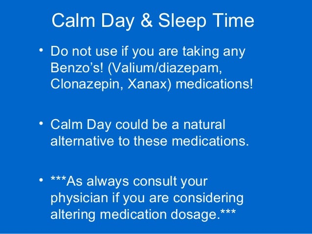 Calm Day & Sleep Time • Do not use if you are taking any Benzo's! (Valium/diazepam, Clonazepin, Xanax) medications! • Calm...
