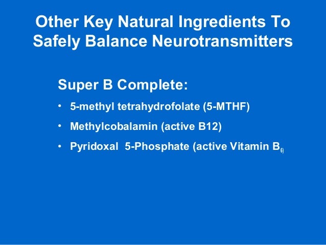 Other Key Natural Ingredients To Safely Balance Neurotransmitters Super B Complete: • 5-methyl tetrahydrofolate (5-MTHF) •...