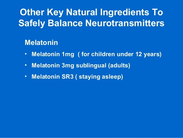 Other Key Natural Ingredients To Safely Balance Neurotransmitters Melatonin • Melatonin 1mg ( for children under 12 years)...