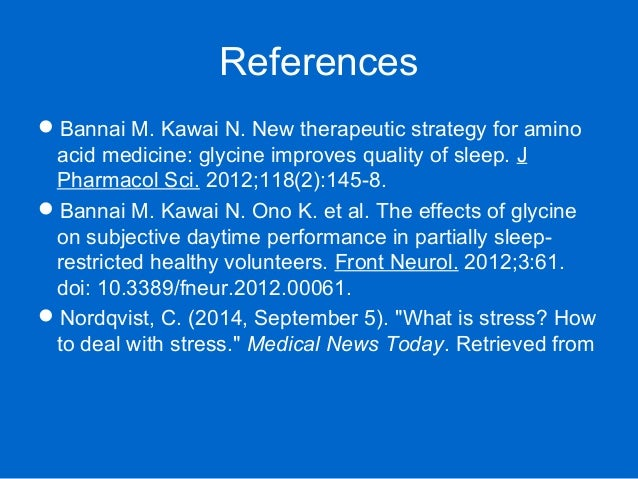 References Bannai M. Kawai N. New therapeutic strategy for amino acid medicine: glycine improves quality of sleep. J Phar...