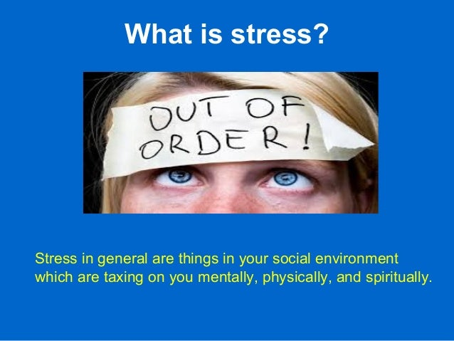 What is stress? Stress in general are things in your social environment which are taxing on you mentally, physically, and ...