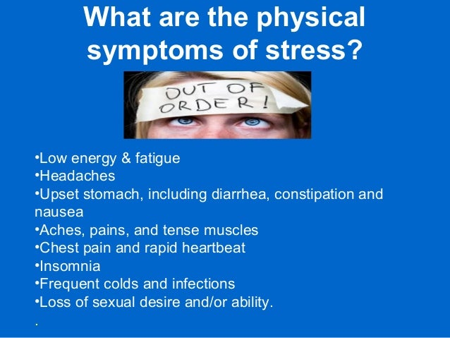 What are the physical symptoms of stress? •Low energy & fatigue •Headaches •Upset stomach, including diarrhea, constipatio...