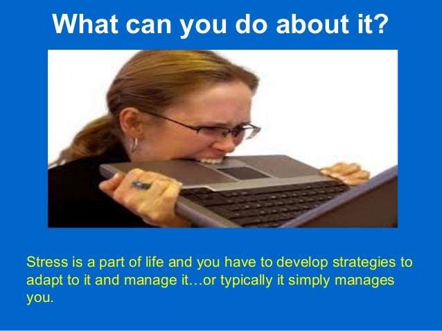 What can you do about it? Stress is a part of life and you have to develop strategies to adapt to it and manage it…or typi...