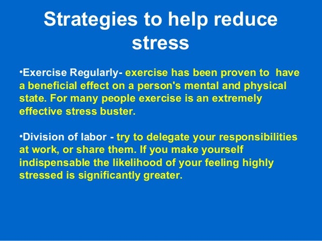 Strategies to help reduce stress •Exercise Regularly- exercise has been proven to have a beneficial effect on a person's m...