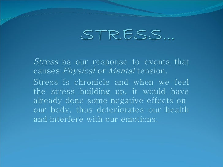 Stress  as our response to events that causes  Physical  or  Mental  tension.  Stress is chronicle and when we feel the st...