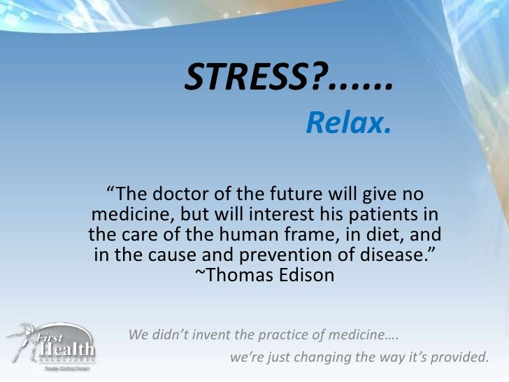 """STRESS?......               Relax.<br />""""The doctor of the future will give no medicine, but will interest his patients in..."""