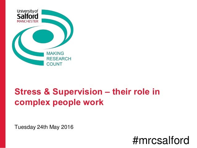 Stress & Supervision – their role in complex people work Tuesday 24th May 2016 #mrcsalford