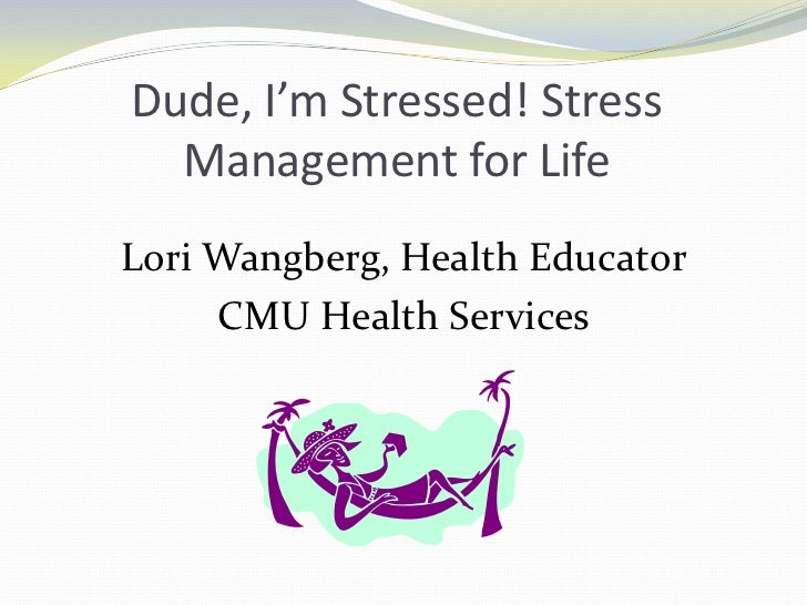 Dude, I'm Stressed! Stress Management for Life<br />Lori Wangberg, Health Educator<br />CMU Health Services<br />