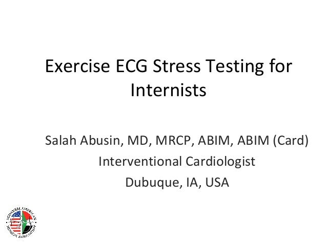 Exercise ECG Stress Testing for Internists Salah Abusin, MD, MRCP, ABIM, ABIM (Card) Interventional Cardiologist Dubuque, ...
