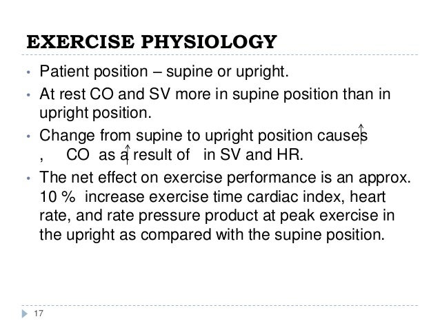 EXERCISE PHYSIOLOGY 17 • Patient position – supine or upright. • At rest CO and SV more in supine position than in upright...